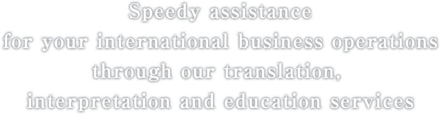 Speedy assistance for your international business operations through our translation, interpretation and education services